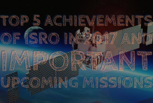 Top 5 Achievements of ISRO in 2017 and Upcoming Missions